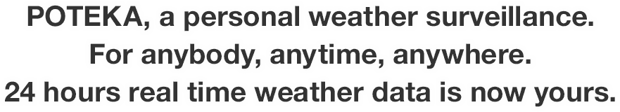 POTEKA, a personal weather surveillance. For anybody, anytime, anywhere. 24 hours real time weather data is now yours.